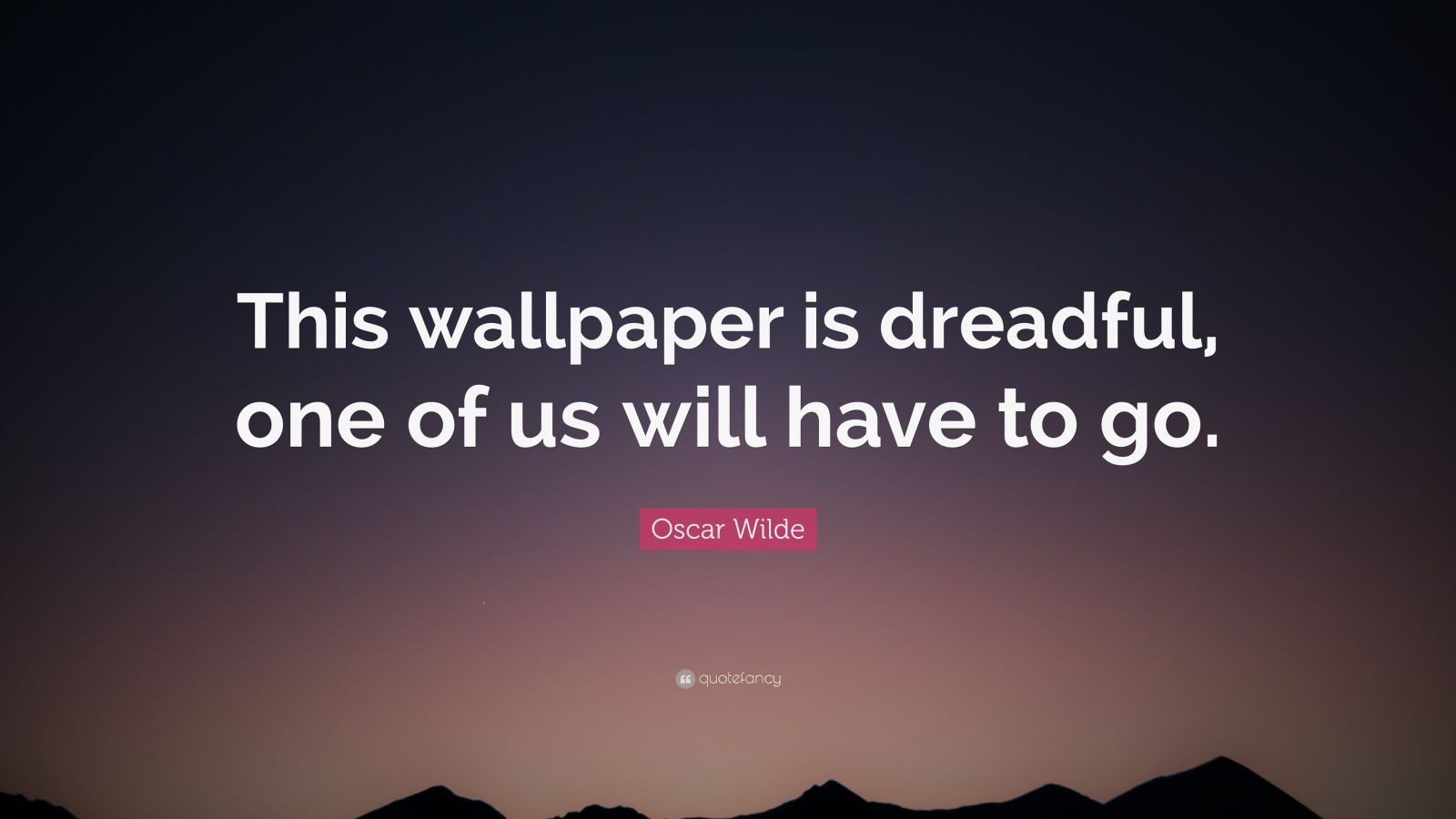"Oscar Wilde Quote: ""This wallpaper is dreadful, one of us will have to go."""