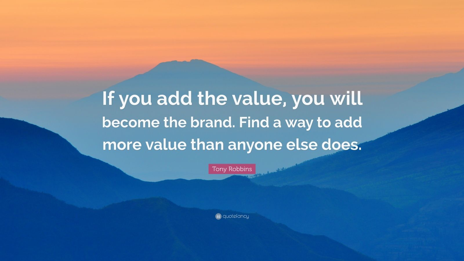 "Tony Robbins Quote: ""If you add the value, you will become the brand. Find a way to add more value than anyone else does."""