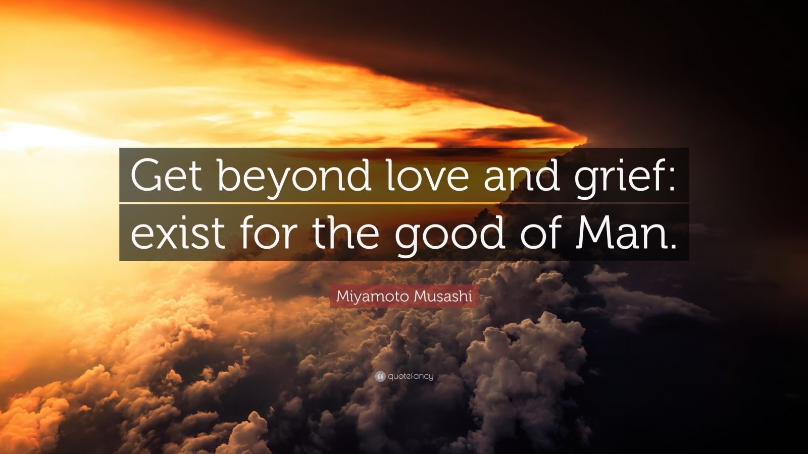 """Miyamoto Musashi Quote: """"Get beyond love and grief: exist for the good of Man."""""""