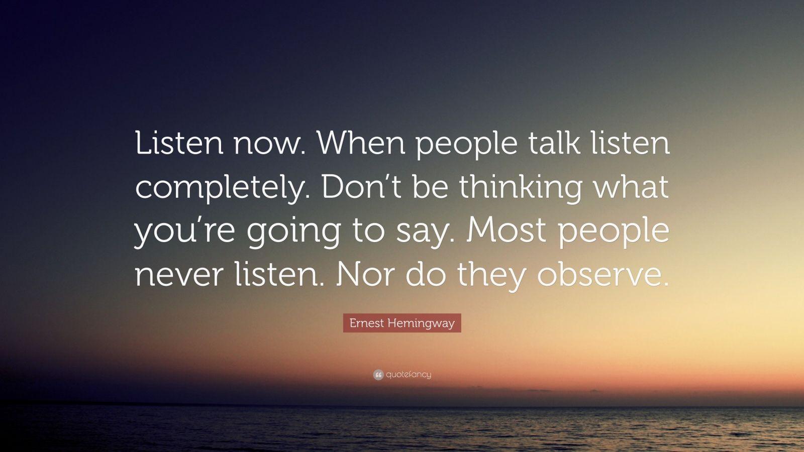 "Ernest Hemingway Quote: ""Listen Now. When People Talk"