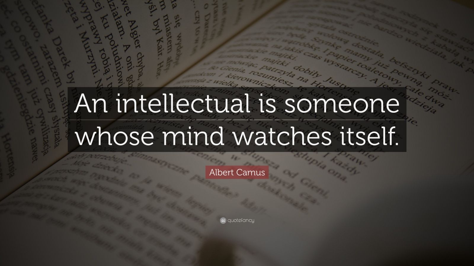 """Albert Camus Quote: """"An intellectual is someone whose mind watches itself."""""""