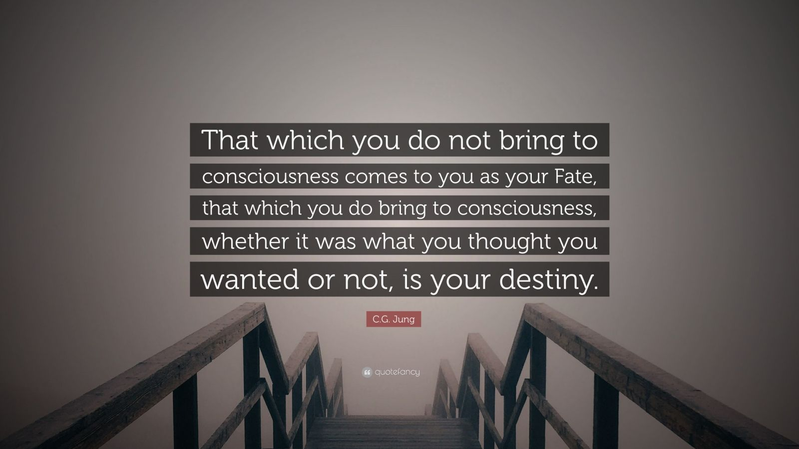 """C.G. Jung Quote: """"That which you do not bring to consciousness comes to you as your Fate, that which you do bring to consciousness, whether it was what you thought you wanted or not, is your destiny."""""""