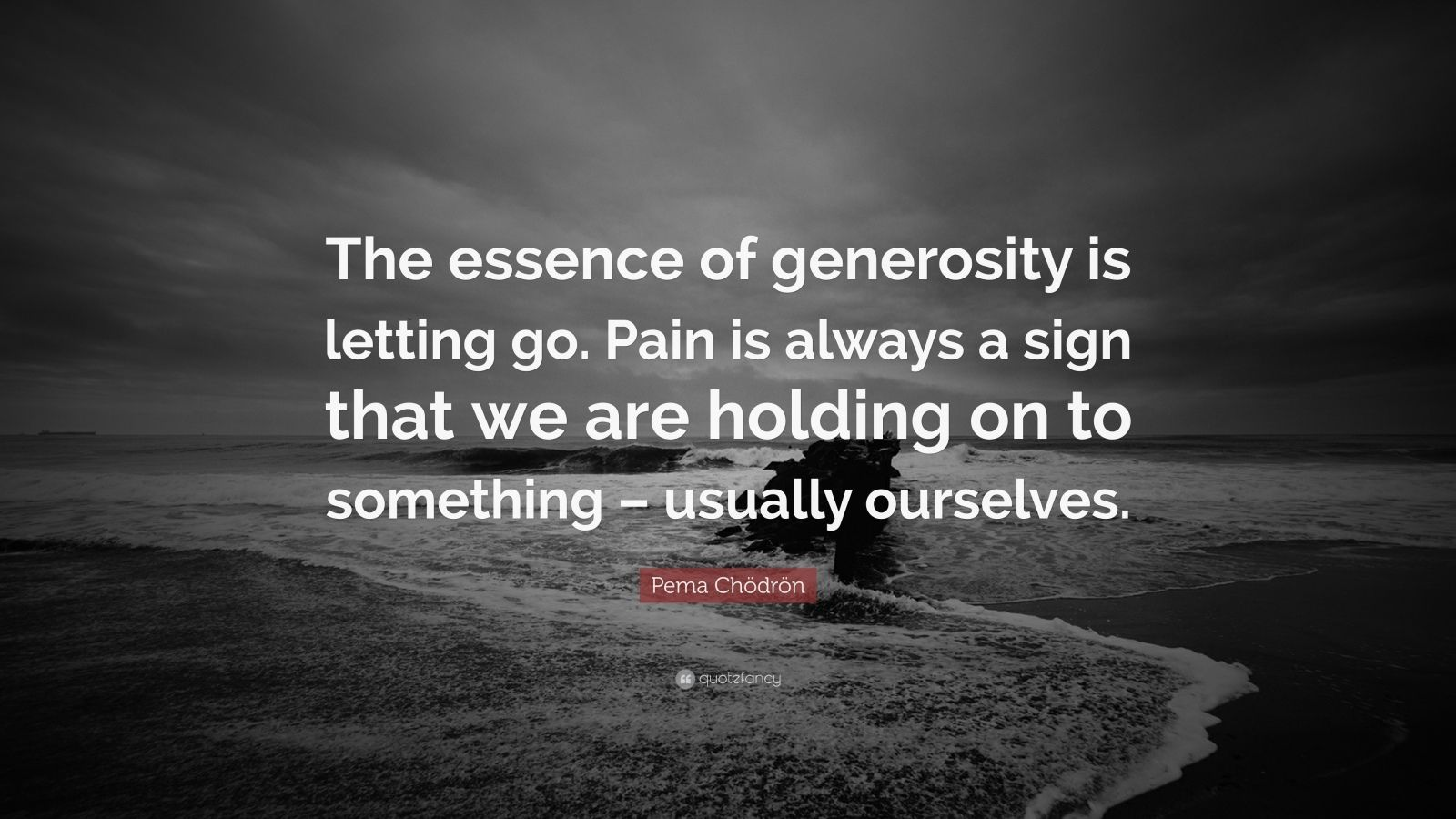 "Pema Chödrön Quote: ""The essence of generosity is letting go. Pain is always a sign that we are holding on to something – usually ourselves."""