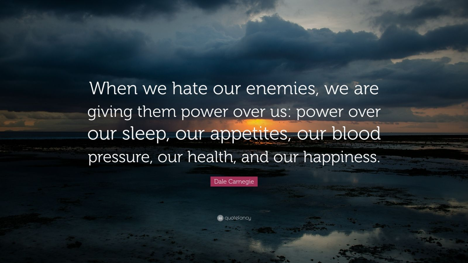 """Dale Carnegie Quote: """"When we hate our enemies, we are giving them power over us: power over our sleep, our appetites, our blood pressure, our health, and our happiness."""""""