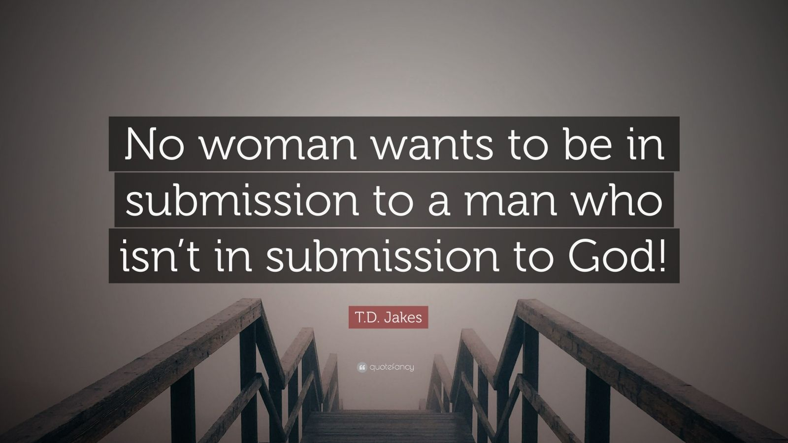 "T.D. Jakes Quote: ""No Woman Wants To Be In Submission To A"