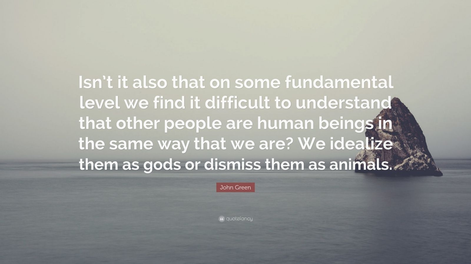 "John Green Quote: ""Isn't it also that on some fundamental level we find it difficult to understand that other people are human beings in the same way that we are? We idealize them as gods or dismiss them as animals."""
