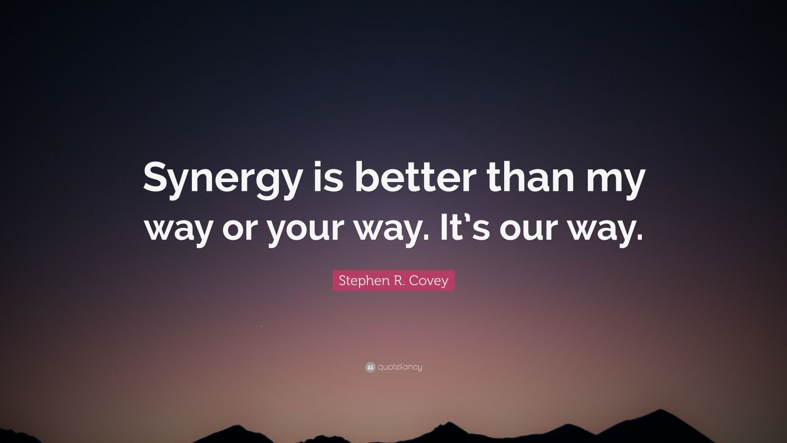 """Stephen R. Covey Quote: """"Synergy is better than my way or your way. It's our way."""""""