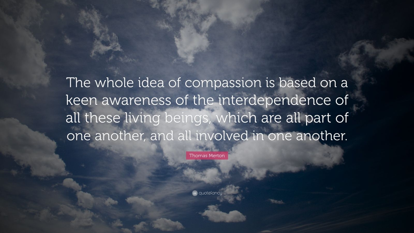 "Thomas Merton Quote: ""The whole idea of compassion is based on a keen awareness of the interdependence of all these living beings, which are all part of one another, and all involved in one another."""
