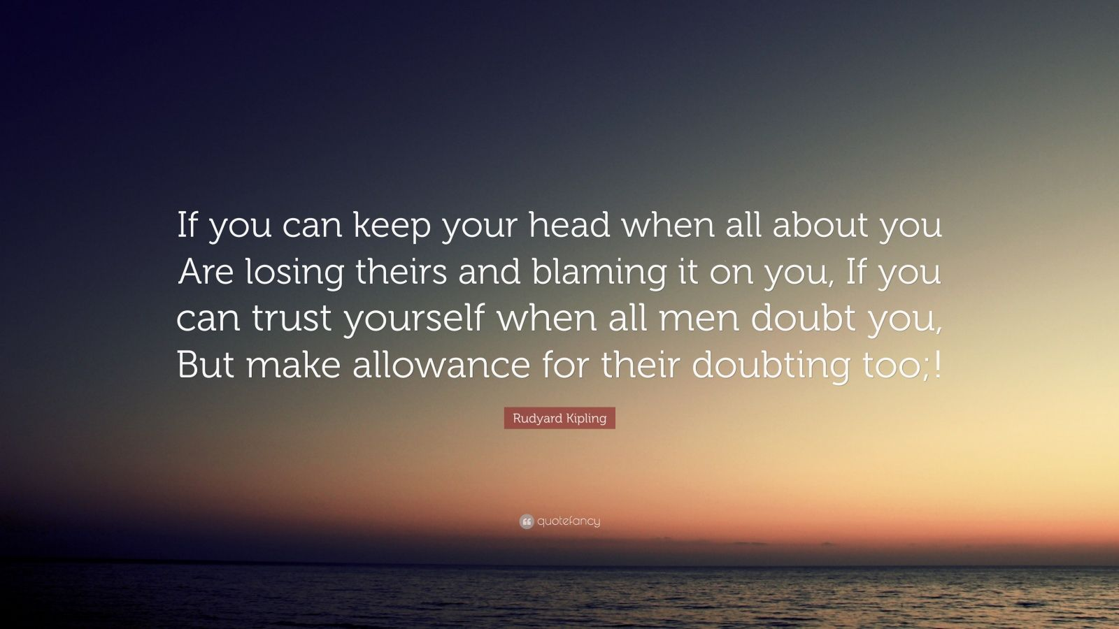 "Rudyard Kipling Quote: ""If you can keep your head when all about you Are losing theirs and blaming it on you, If you can trust yourself when all men doubt you, But make allowance for their doubting too;!"""