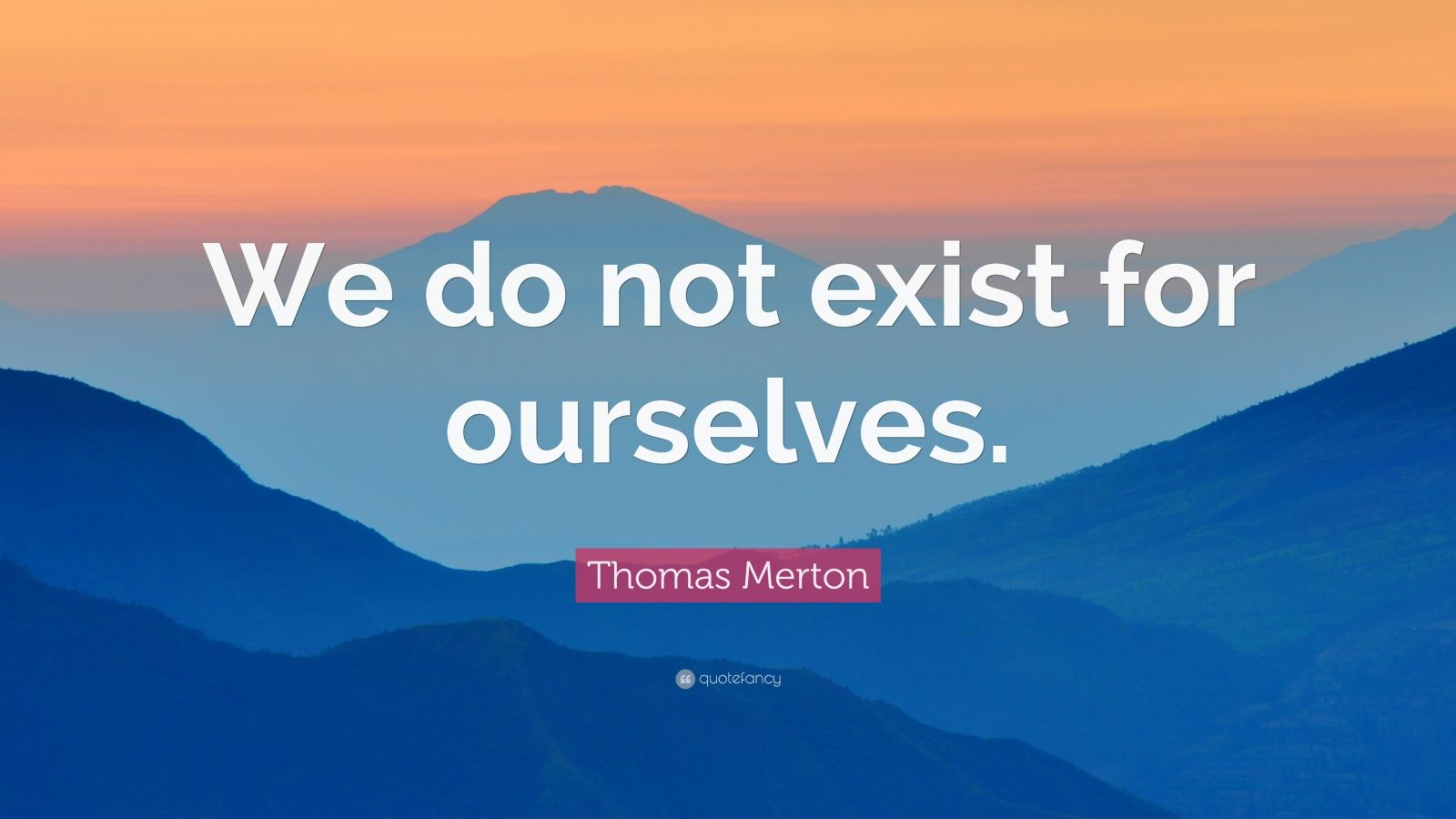 """Thomas Merton Quote: """"We do not exist for ourselves."""""""