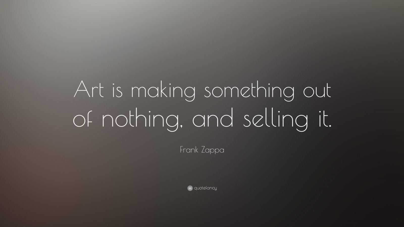 """Frank Zappa Quote: """"Art is making something out of nothing, and selling it."""""""