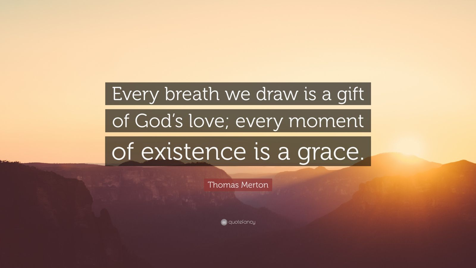 "Thomas Merton Quote: ""Every breath we draw is a gift of God's love; every moment of existence is a grace."""