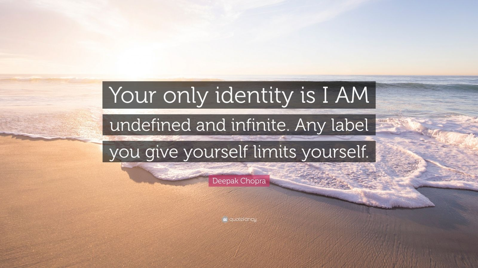 """Deepak Chopra Quote: """"Your only identity is I AM undefined and infinite. Any label you give yourself limits yourself."""""""