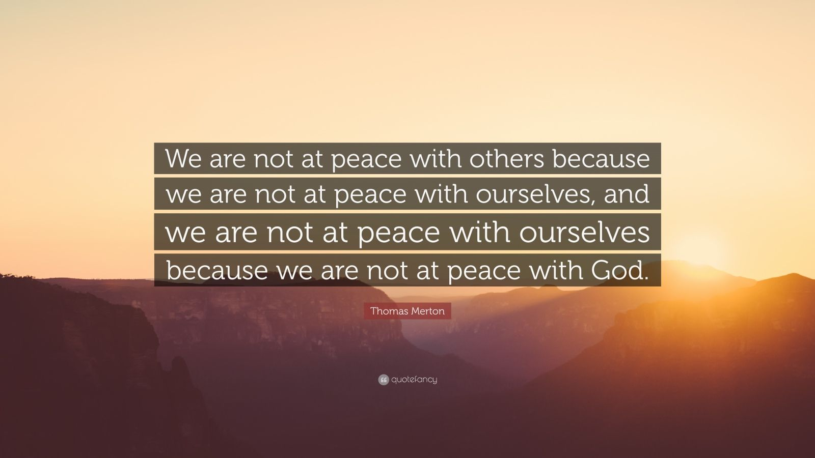 """Thomas Merton Quote: """"We are not at peace with others because we are not at peace with ourselves, and we are not at peace with ourselves because we are not at peace with God."""""""