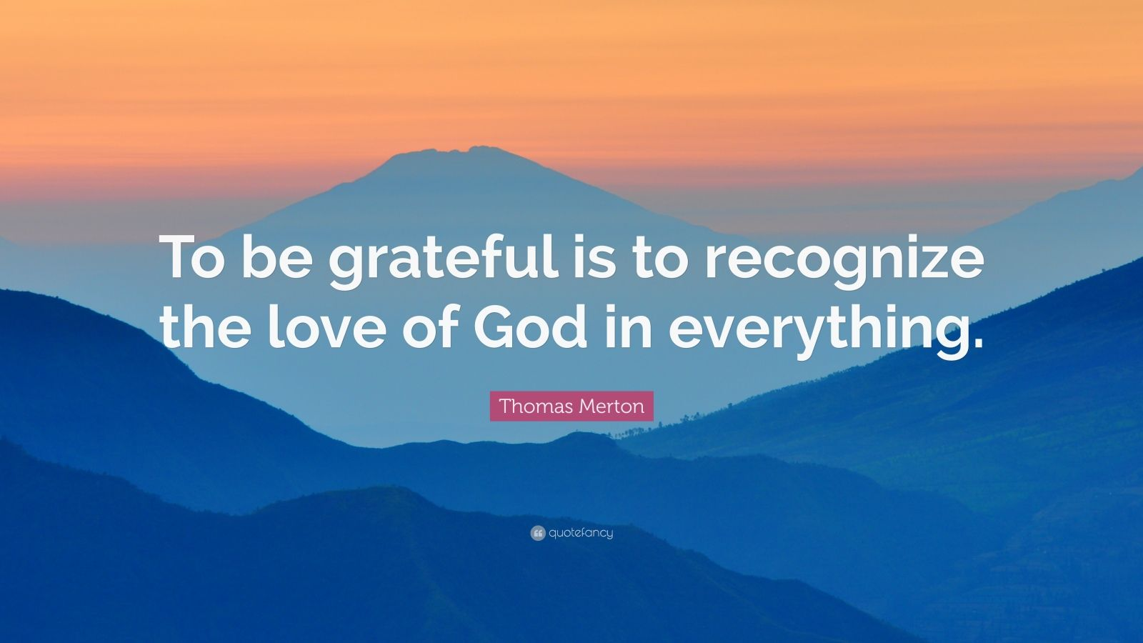 "Thomas Merton Quote: ""To be grateful is to recognize the love of God in everything."""