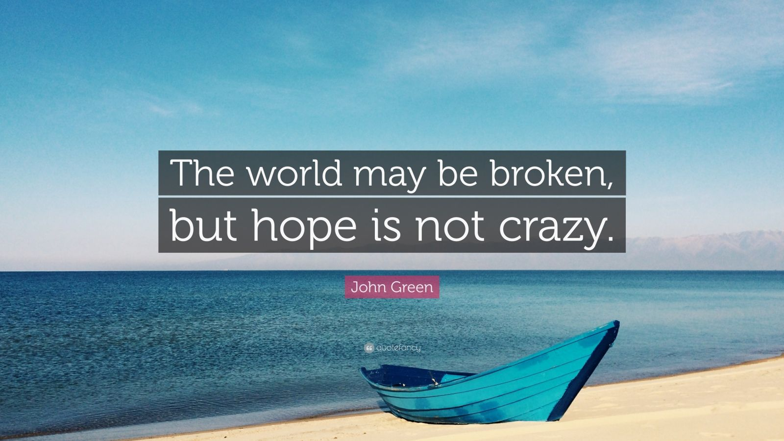 """John Green Quote: """"The world may be broken, but hope is not crazy."""""""