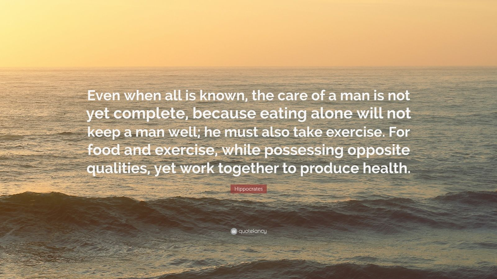 """Hippocrates Quote: """"Even when all is known, the care of a man is not yet complete, because eating alone will not keep a man well; he must also take exercise. For food and exercise, while possessing opposite qualities, yet work together to produce health."""""""
