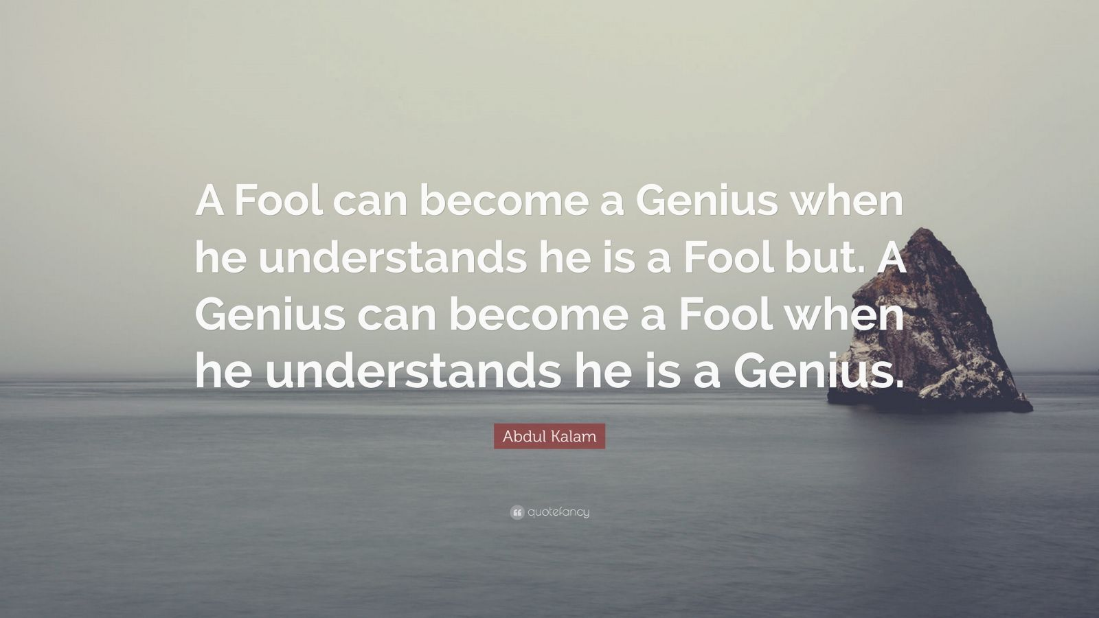"""Abdul Kalam Quote: """"A Fool can become a Genius when he understands he is a Fool but. A Genius can become a Fool when he understands he is a Genius."""""""