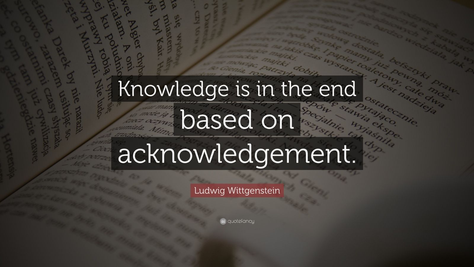 """Ludwig Wittgenstein Quote: """"Knowledge is in the end based on acknowledgement."""""""