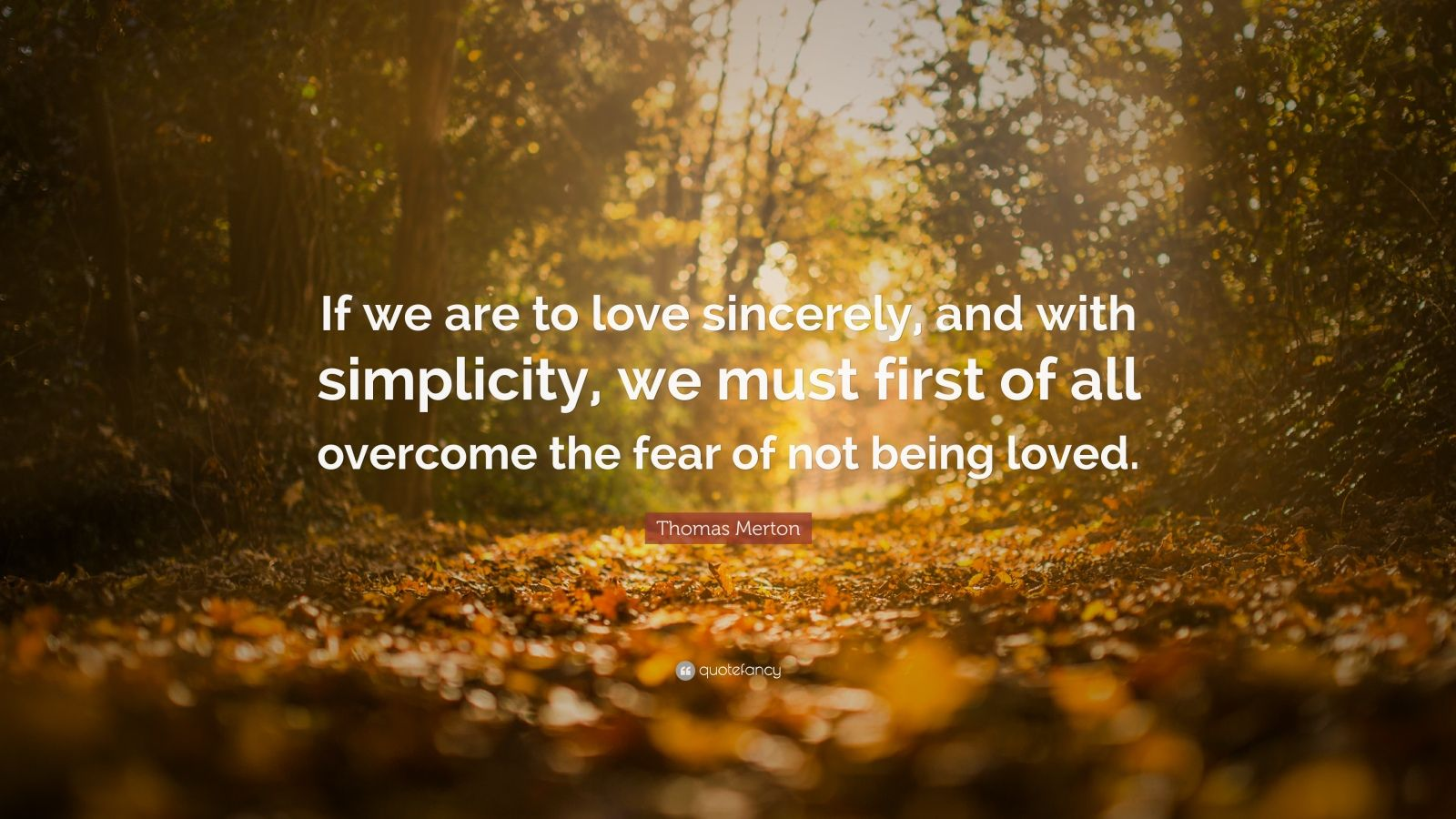 "Thomas Merton Quote: ""If we are to love sincerely, and with simplicity, we must first of all overcome the fear of not being loved."""