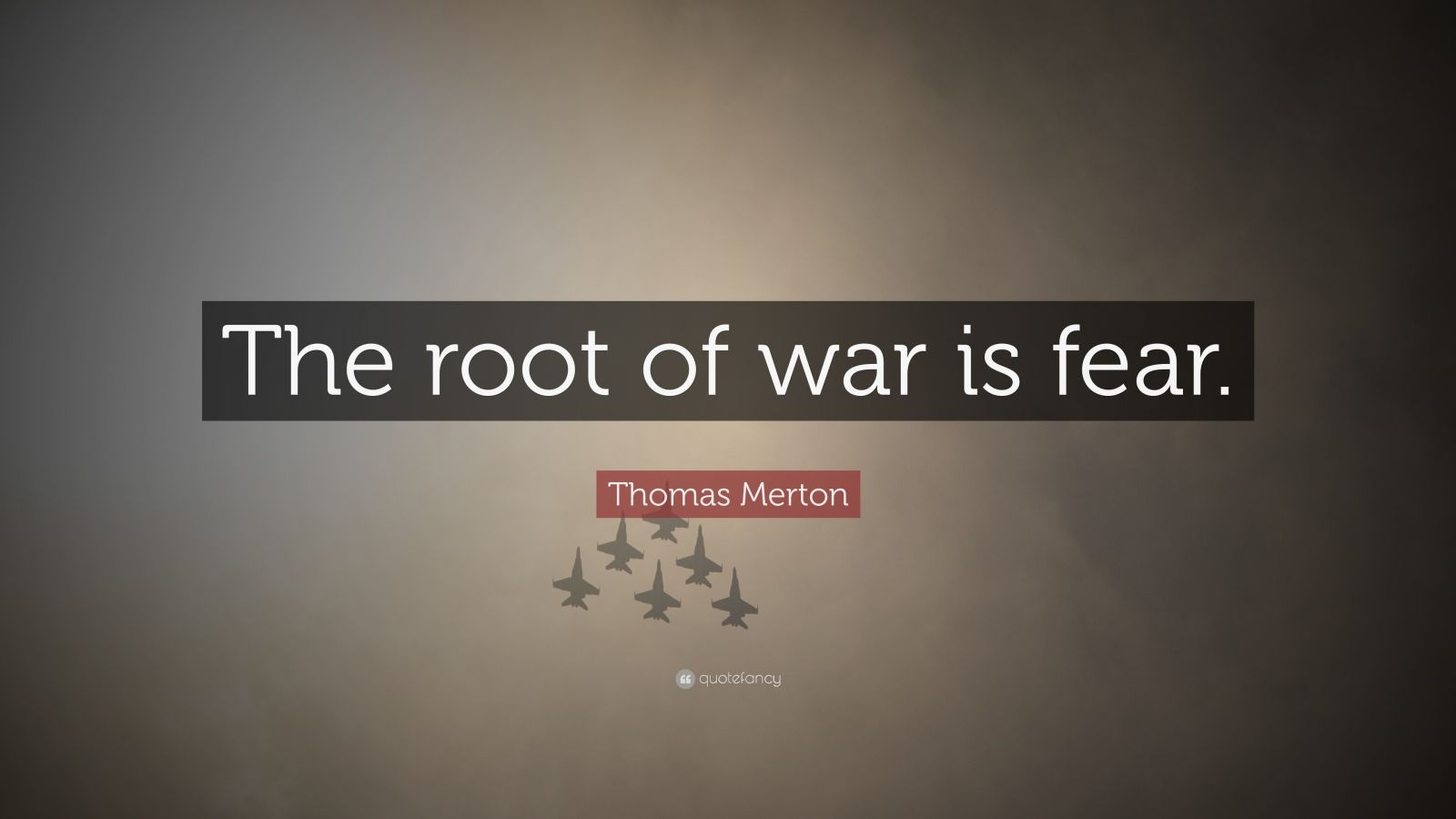 "Thomas Merton Quote: ""The root of war is fear."""