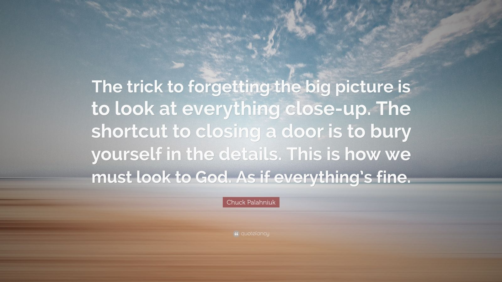 """Chuck Palahniuk Quote: """"The trick to forgetting the big picture is to look at everything close-up. The shortcut to closing a door is to bury yourself in the details. This is how we must look to God. As if everything's fine."""""""