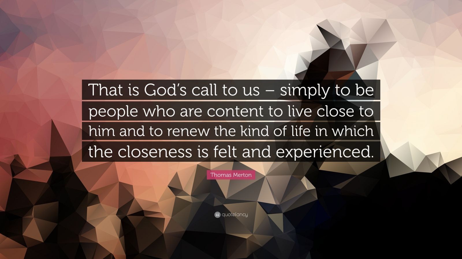 "Thomas Merton Quote: ""That is God's call to us – simply to be people who are content to live close to him and to renew the kind of life in which the closeness is felt and experienced."""
