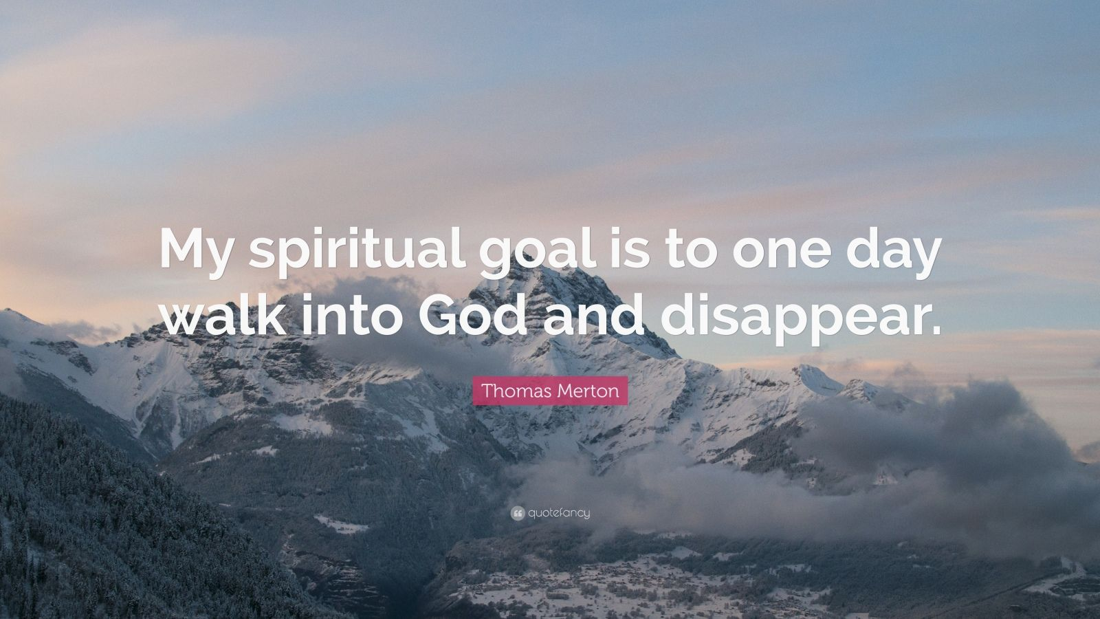 "Thomas Merton Quote: ""My spiritual goal is to one day walk into God and disappear."""