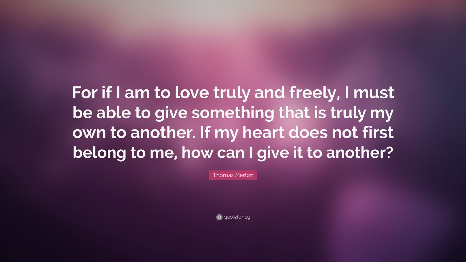 "Thomas Merton Quote: ""For if I am to love truly and freely, I must be able to give something that is truly my own to another. If my heart does not first belong to me, how can I give it to another?"""