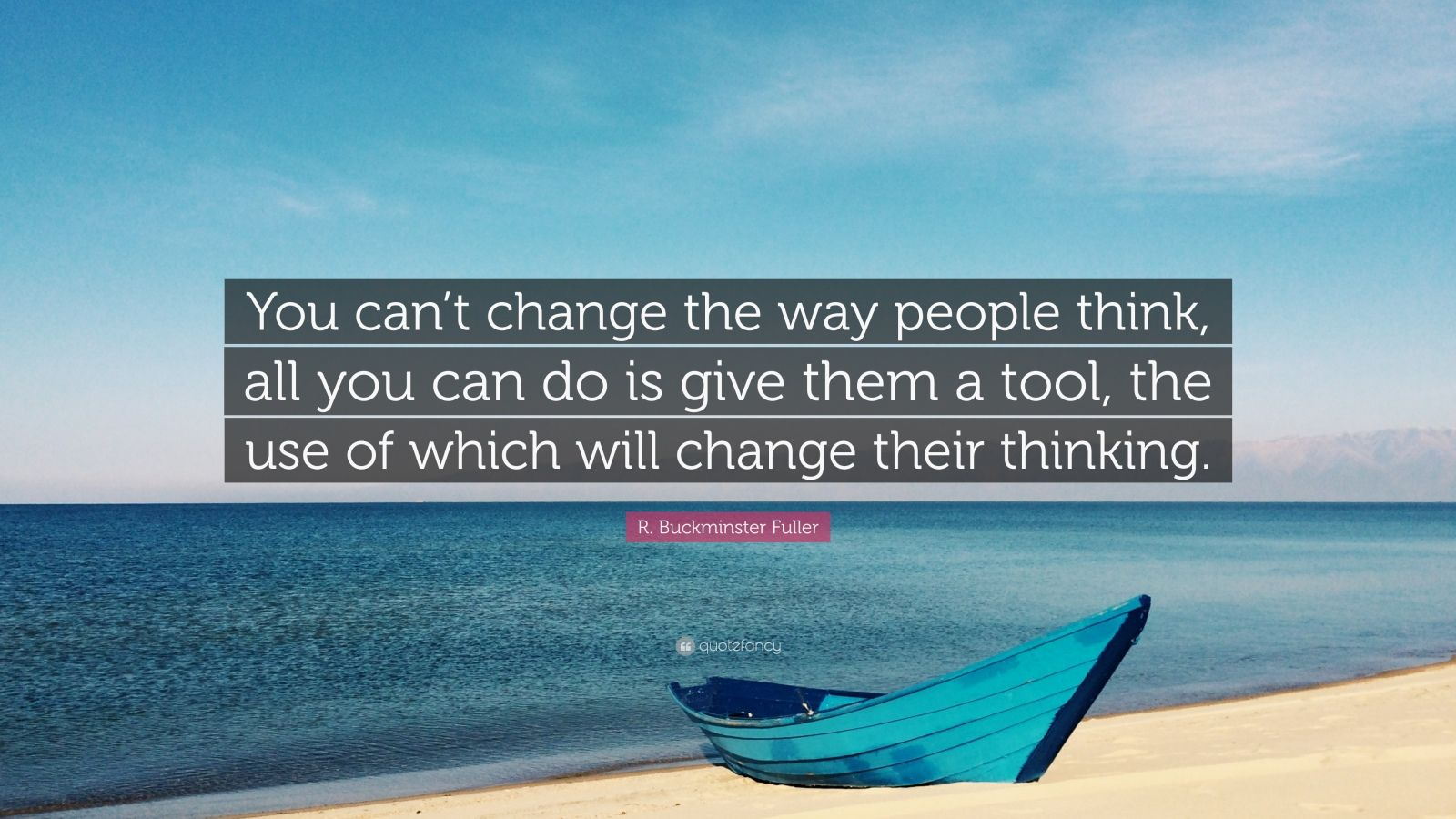 "R. Buckminster Fuller Quote: ""You can't change the way people think, all you can do is give them a tool, the use of which will change their thinking."""