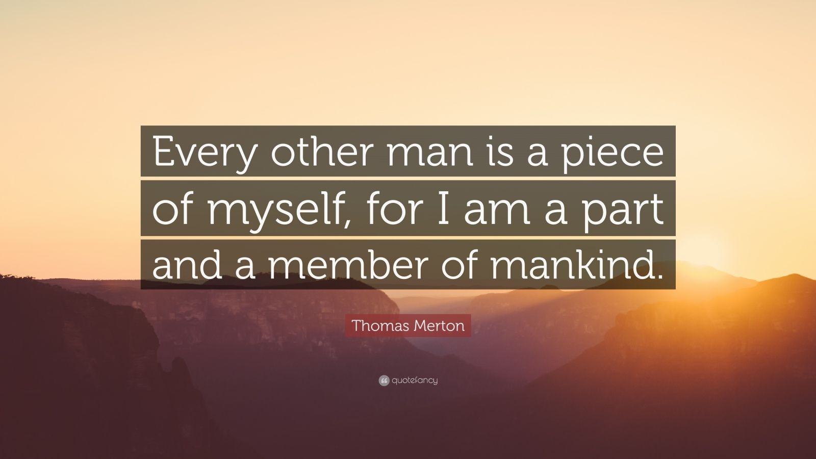 "Thomas Merton Quote: ""Every other man is a piece of myself, for I am a part and a member of mankind."""