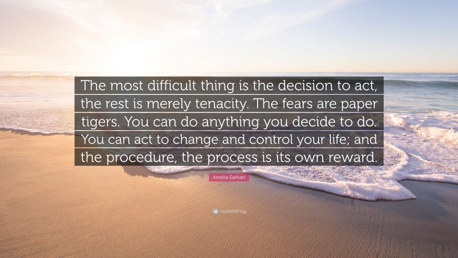 """Amelia Earhart Quote: """"The most difficult thing is the decision to act, the rest is merely tenacity. The fears are paper tigers. You can do anything you decide to do. You can act to change and control your life; and the procedure, the process is its own reward."""""""