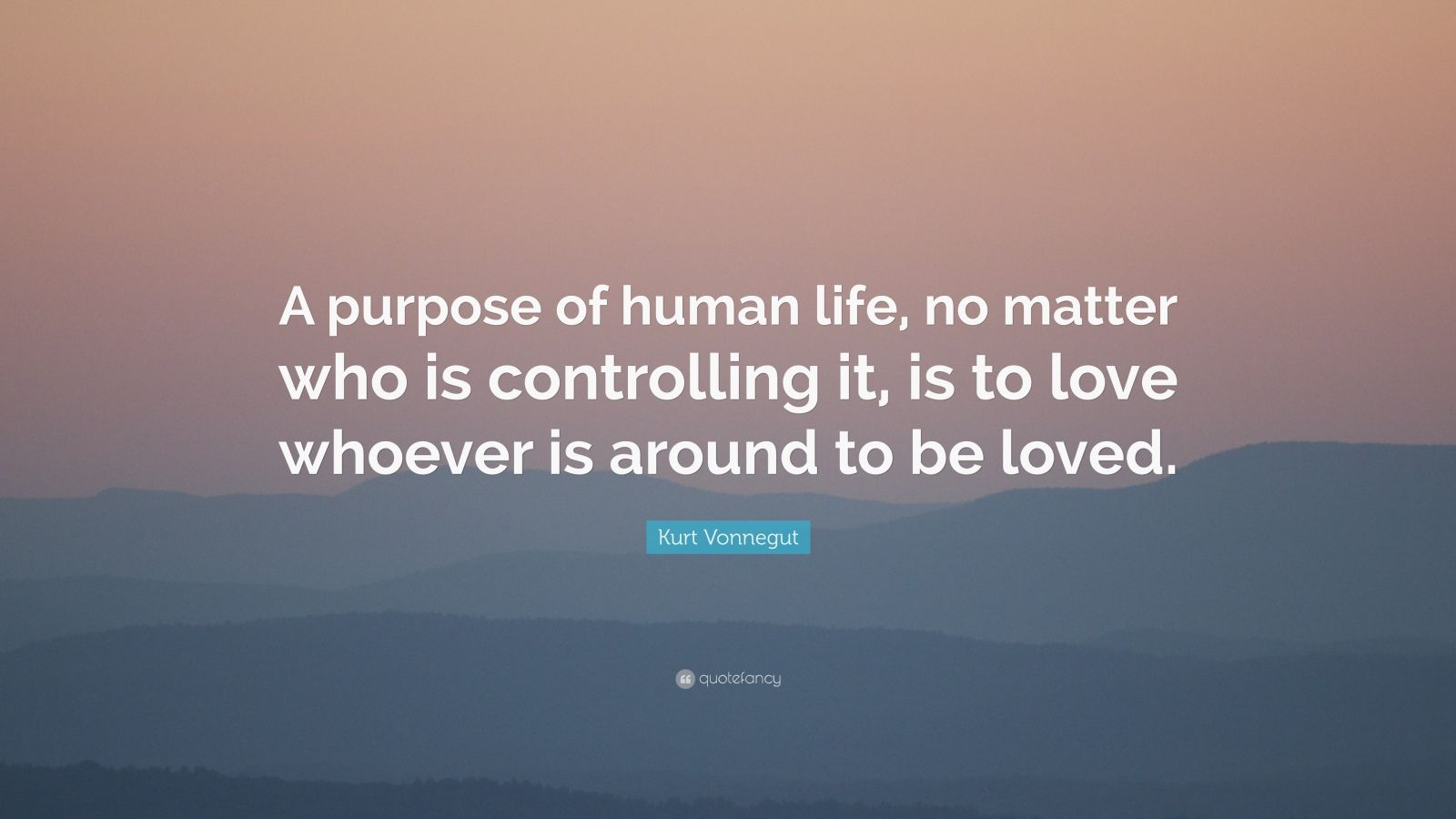 "Kurt Vonnegut Quote: ""A purpose of human life, no matter who is controlling it, is to love whoever is around to be loved."""