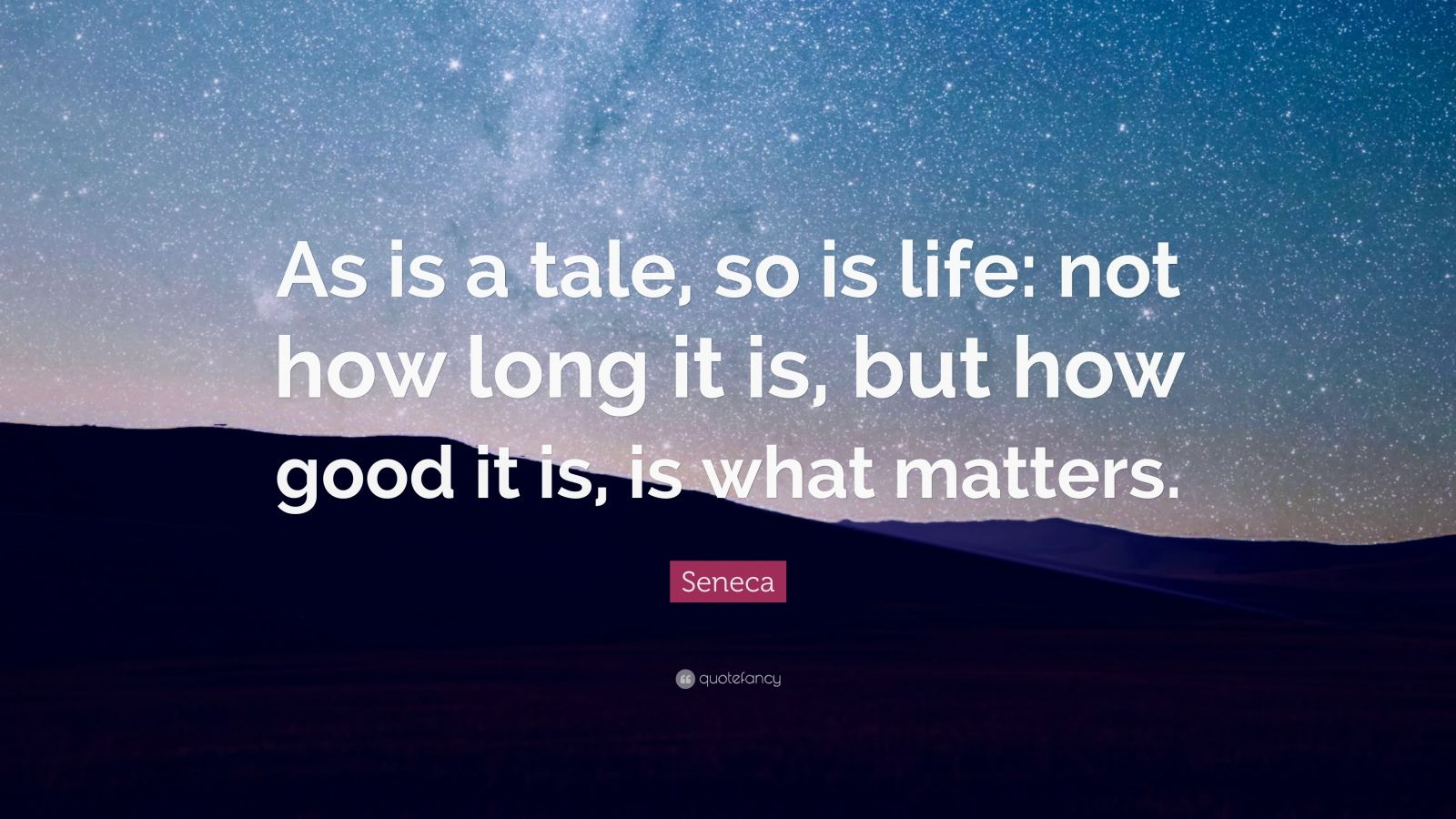 "Seneca Quote: ""As is a tale, so is life: not how long it is, but how good it is, is what matters."""