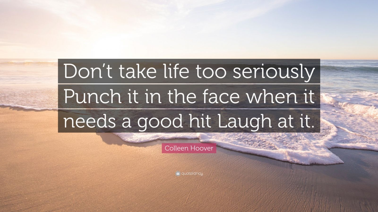 """Colleen Hoover Quote: """"Don't take life too seriously Punch it in the face when it needs a good hit Laugh at it."""""""