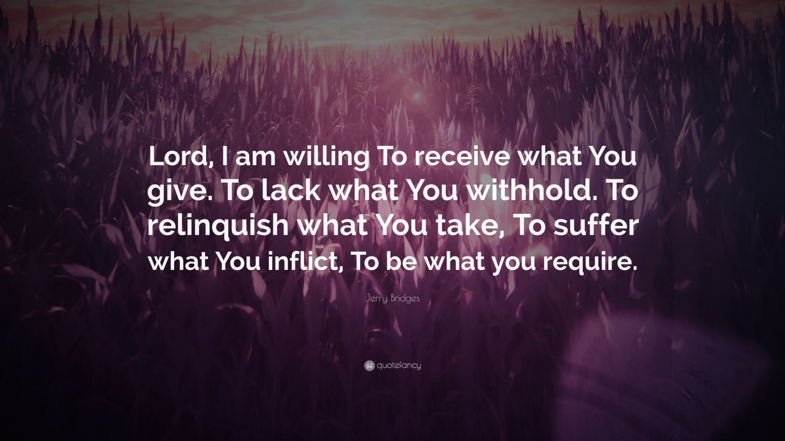 "Jerry Bridges Quote: ""Lord, I am willing To receive what You give. To lack what You withhold. To relinquish what You take, To suffer what You inflict, To be what you require."""