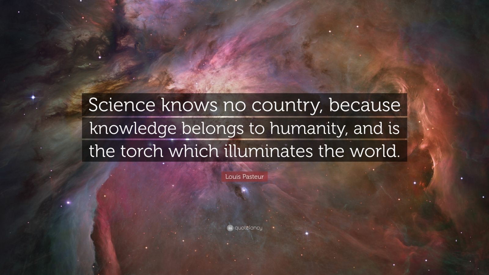 "Louis Pasteur Quote: ""Science knows no country, because knowledge belongs to humanity, and is the torch which illuminates the world."""