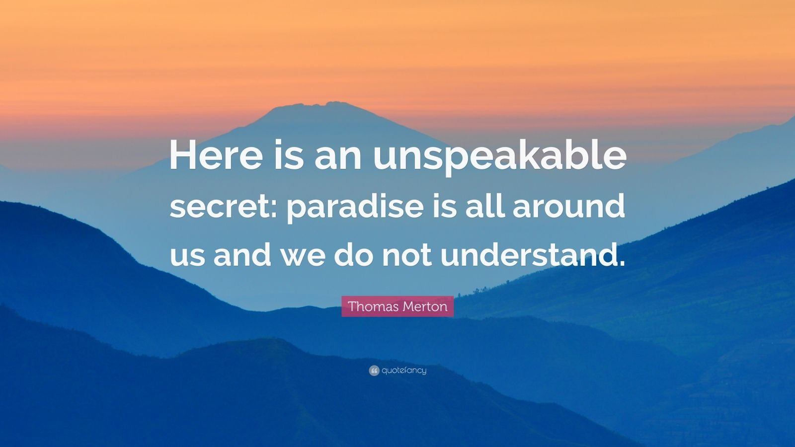 """Thomas Merton Quote: """"Here is an unspeakable secret: paradise is all around us and we do not understand."""""""