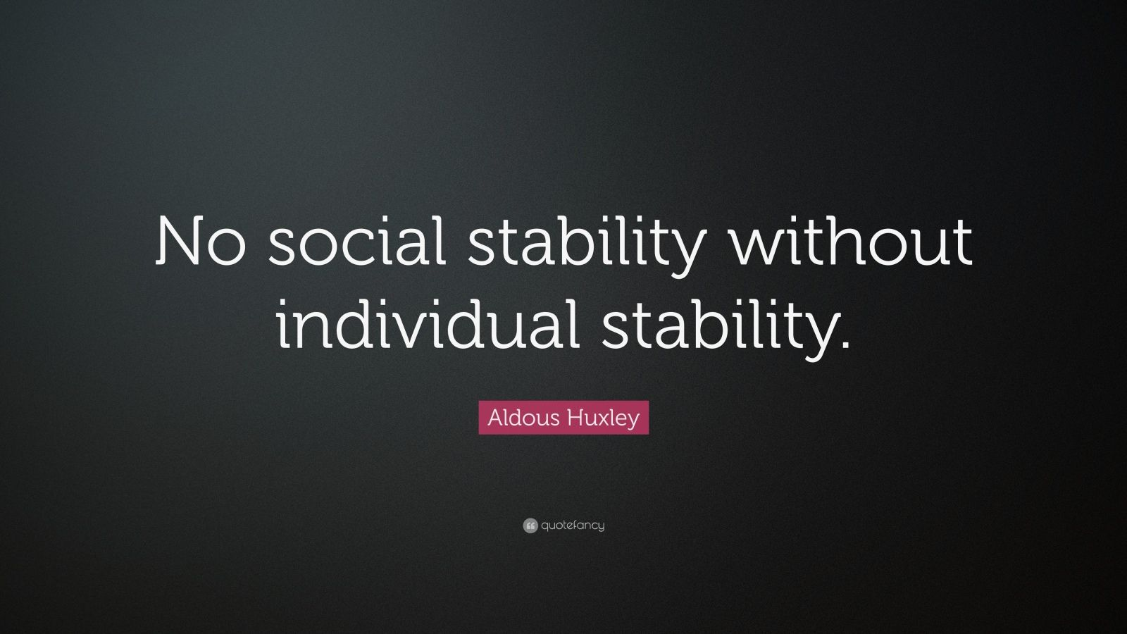 """Aldous Huxley Quote: """"No social stability without individual stability."""""""
