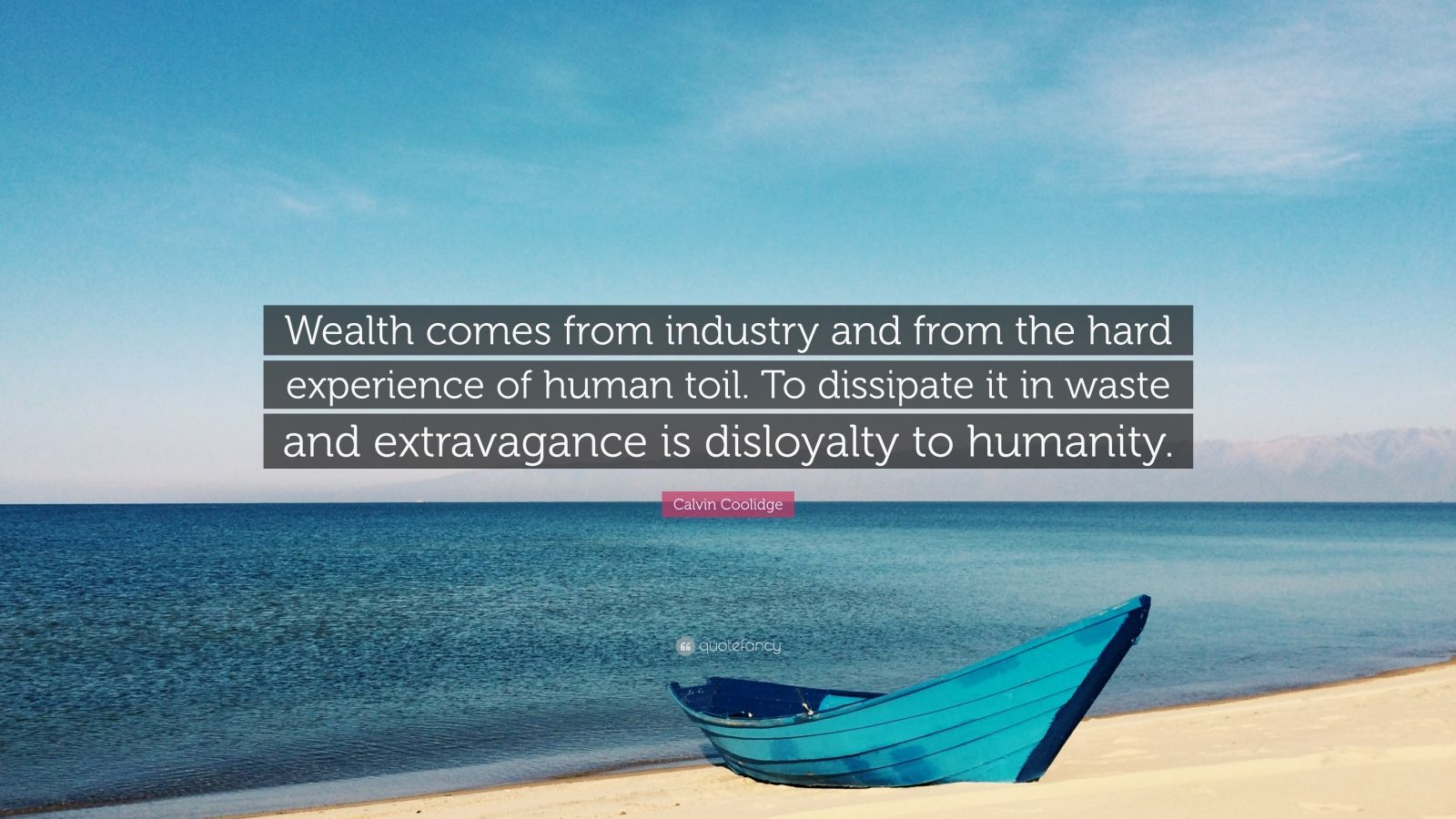 """Calvin Coolidge Quote: """"Wealth comes from industry and from the hard experience of human toil. To dissipate it in waste and extravagance is disloyalty to humanity."""""""