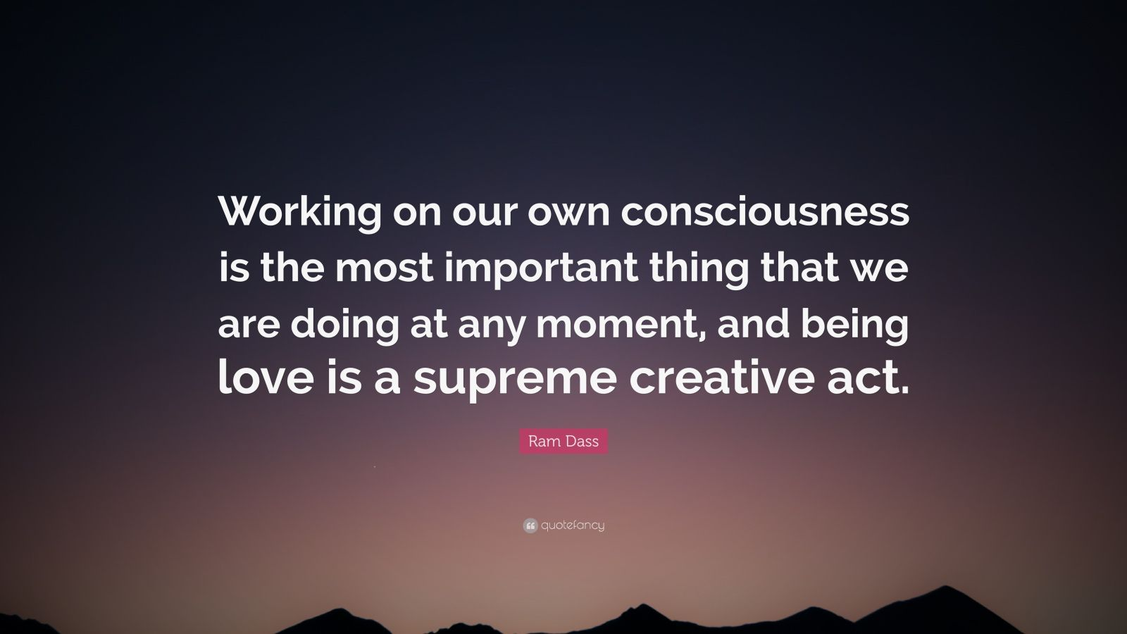 """Ram Dass Quote: """"Working on our own consciousness is the most important thing that we are doing at any moment, and being love is a supreme creative act."""""""