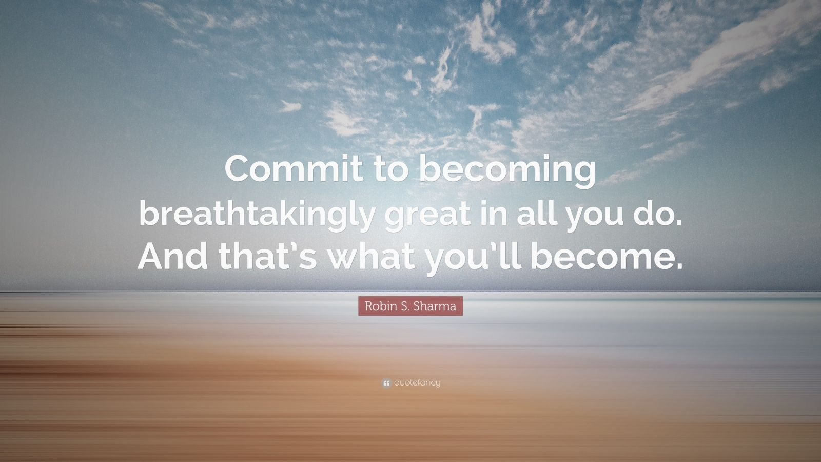 "Robin S. Sharma Quote: ""Commit to becoming breathtakingly great in all you do. And that's what you'll become."""