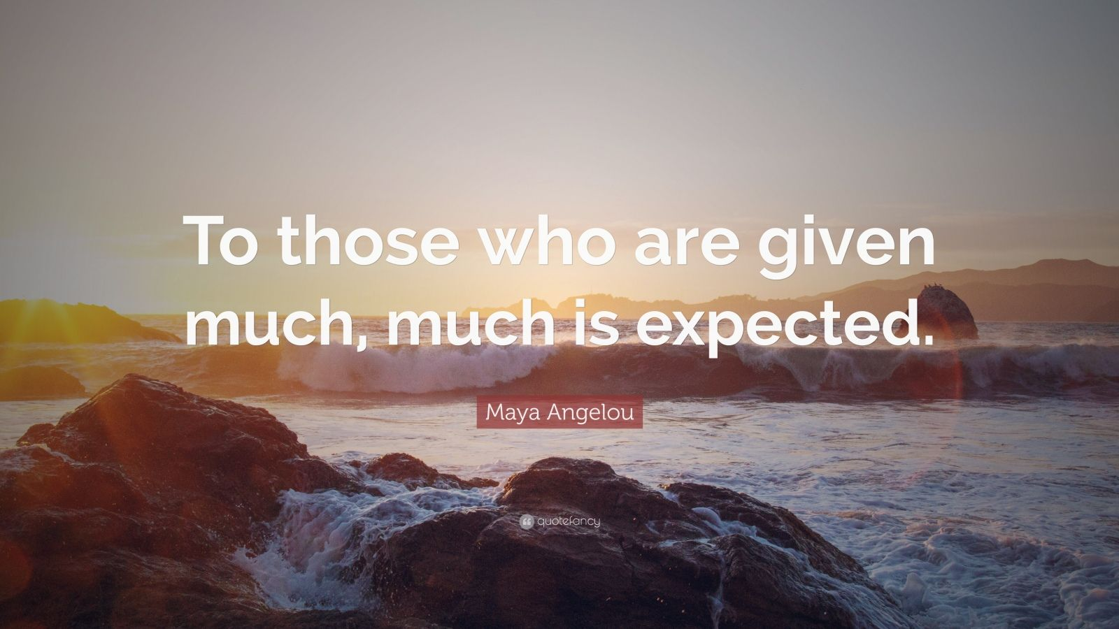 """Maya Angelou Quote: """"To those who are given much, much is expected."""""""