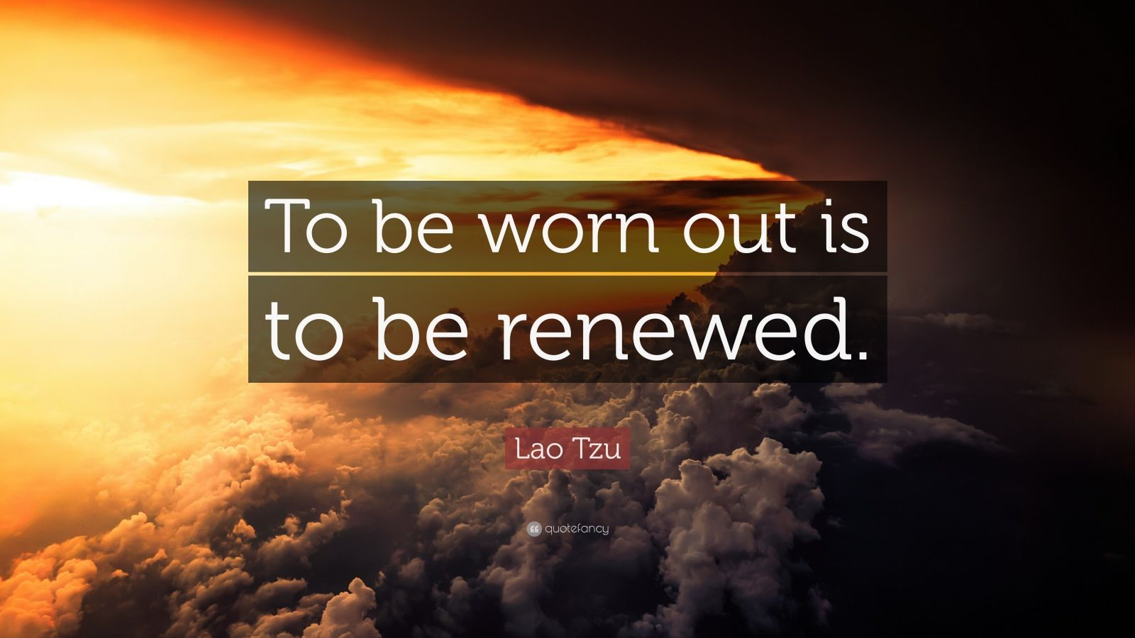 """Lao Tzu Quote: """"To be worn out is to be renewed."""""""
