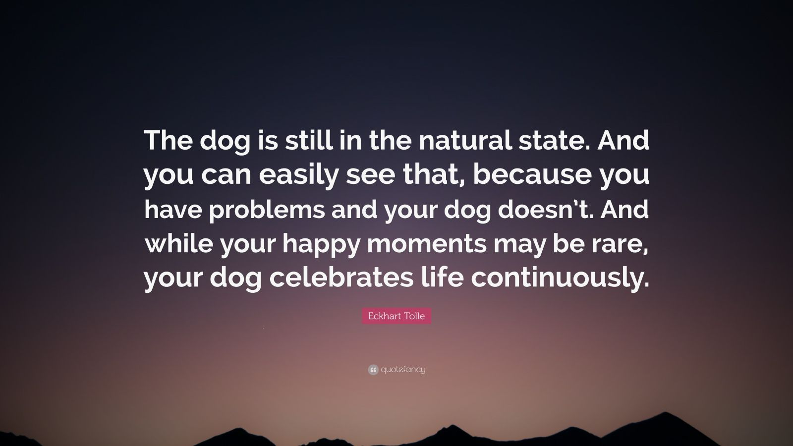 """Eckhart Tolle Quote: """"The dog is still in the natural state. And you can easily see that, because you have problems and your dog doesn't. And while your happy moments may be rare, your dog celebrates life continuously."""""""