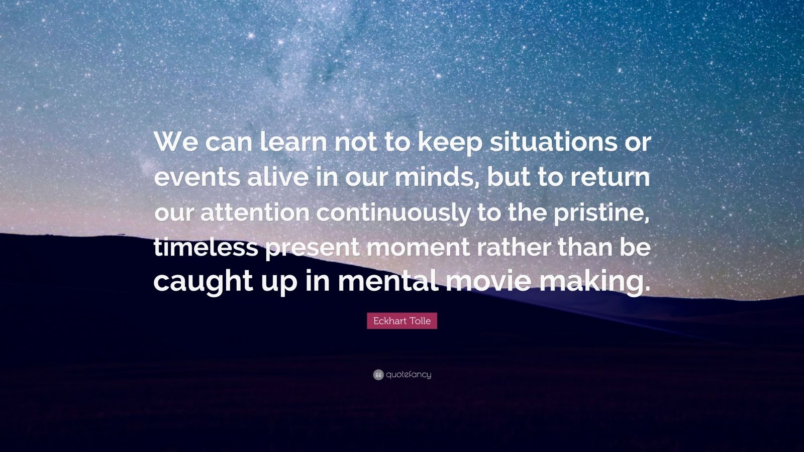"""Eckhart Tolle Quote: """"We can learn not to keep situations or events alive in our minds, but to return our attention continuously to the pristine, timeless present moment rather than be caught up in mental movie making."""""""