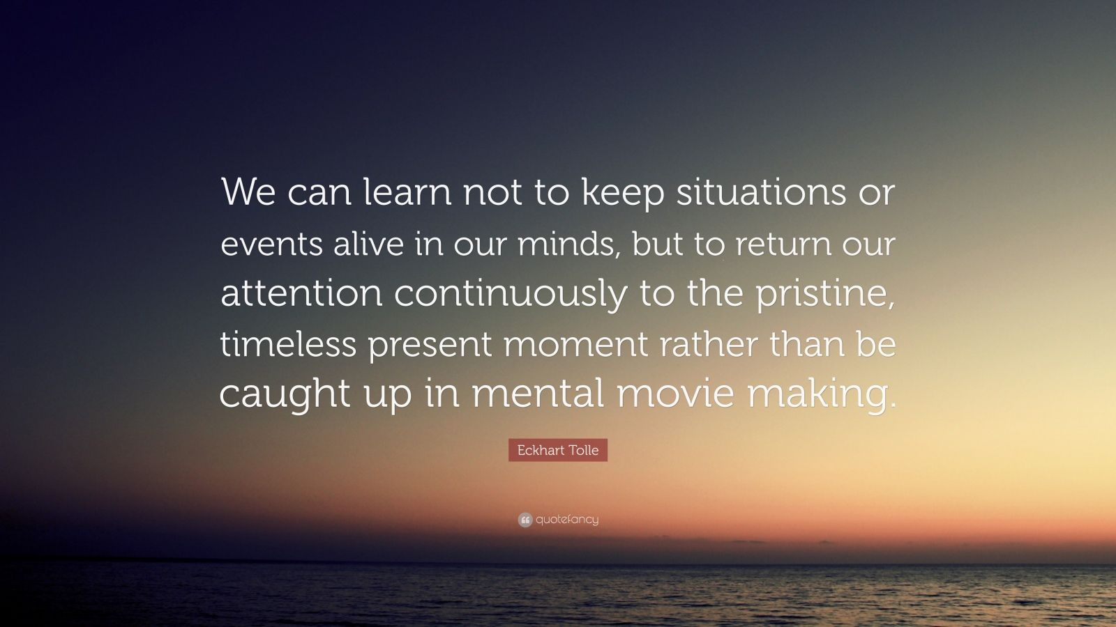 "Eckhart Tolle Quote: ""We can learn not to keep situations or events alive in our minds, but to return our attention continuously to the pristine, timeless present moment rather than be caught up in mental movie making."""