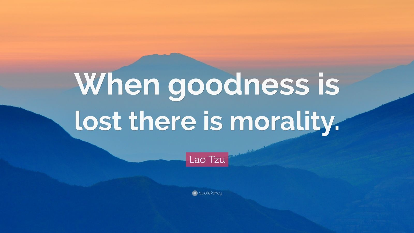 "Lao Tzu Quote: ""When goodness is lost there is morality."""
