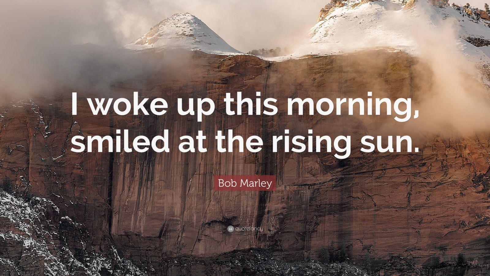 """Bob Marley Quote: """"I woke up this morning, smiled at the rising sun."""""""
