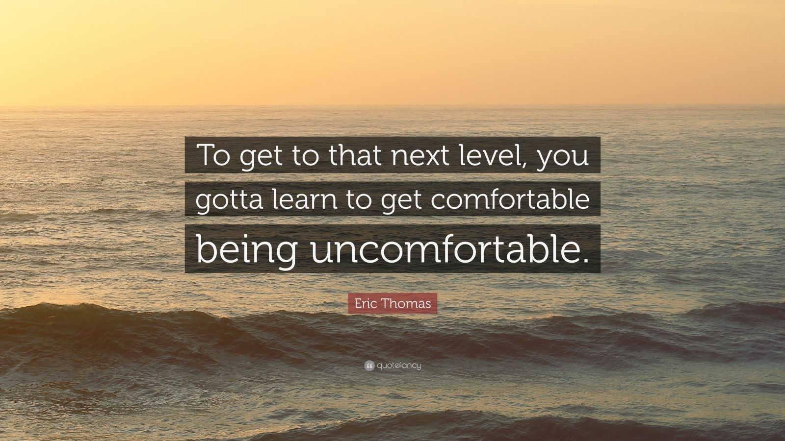 "Eric Thomas Quote: ""To get to that next level, you gotta learn to get comfortable being uncomfortable."""